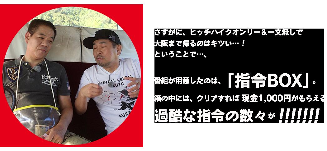 さすがに、ヒッチハイクオンリー&一文無しで大阪まで帰るのはキツい…!ということで…、番組が用意したのは、「指令BOX」。 箱の中には、クリアすれば 現金1,000円がもらえる過酷な指令の数々が!!!!!!!