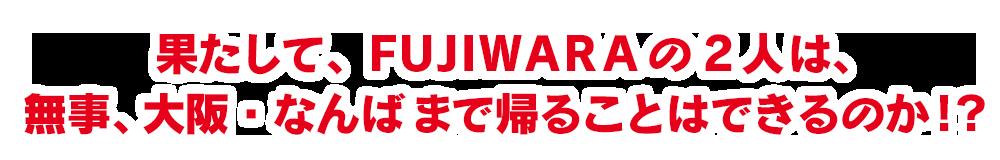 果たして、FUJIWARA の2人は、無事、大阪・なんばまで帰ることはできるのか!?