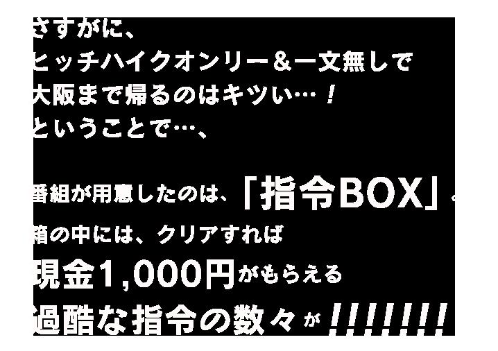 さすがに、ヒッチハイクオンリー&一文無しで大阪まで帰るのはキツい…!ということで…、番組が用意したのは、「指令BOX」。箱の中には、クリアすれば 現金1,000円がもらえる過酷な指令の数々が!!!!!!!