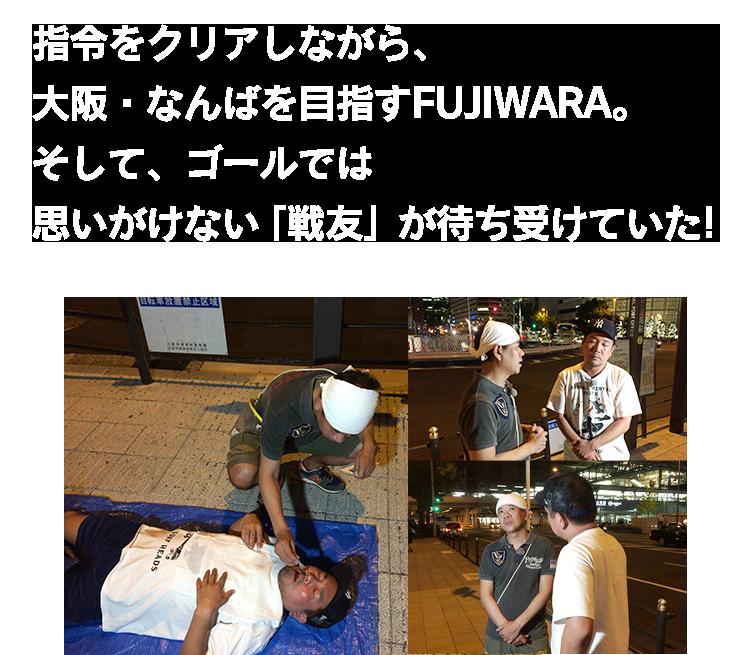 指令をクリアしながら、大阪・なんばを目指すFUJIWARA。そして、ゴールでは思いがけない「戦友」が待ち受けていた!!