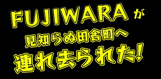FUJIWARAが見知らぬ田舎町へ連れ去られた!