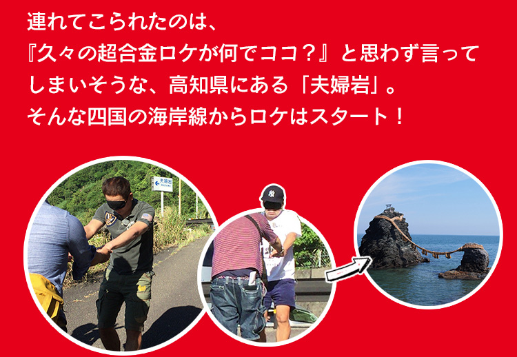 連れてこられたのは、『久々の超合金ロケが何でココ?』と思わず言ってしま いそうな、高知県にある「夫婦岩」。そんな四国の海岸線からロケはスタート!