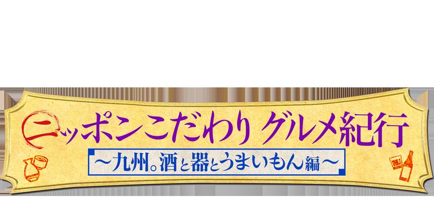 ニッポンこだわりグルメ紀行~九州。酒と器とうまいもん 編~