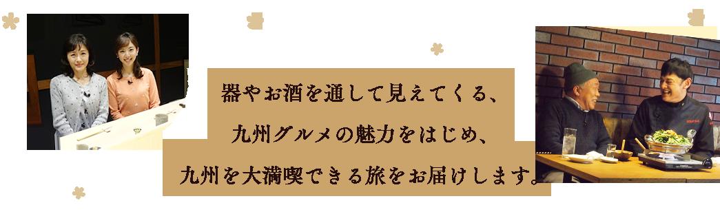 器やお酒を通して見えてくる、九州グルメの魅力をはじめ、九州を大満喫できる旅をお届けします。