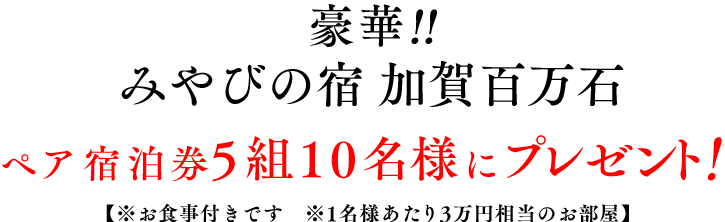 豪華!!みやびの宿 加賀百万石 ペア宿泊券5組10名様にプレゼント!【※お食事付きです ※1名様あたり3万円相当のお部屋】