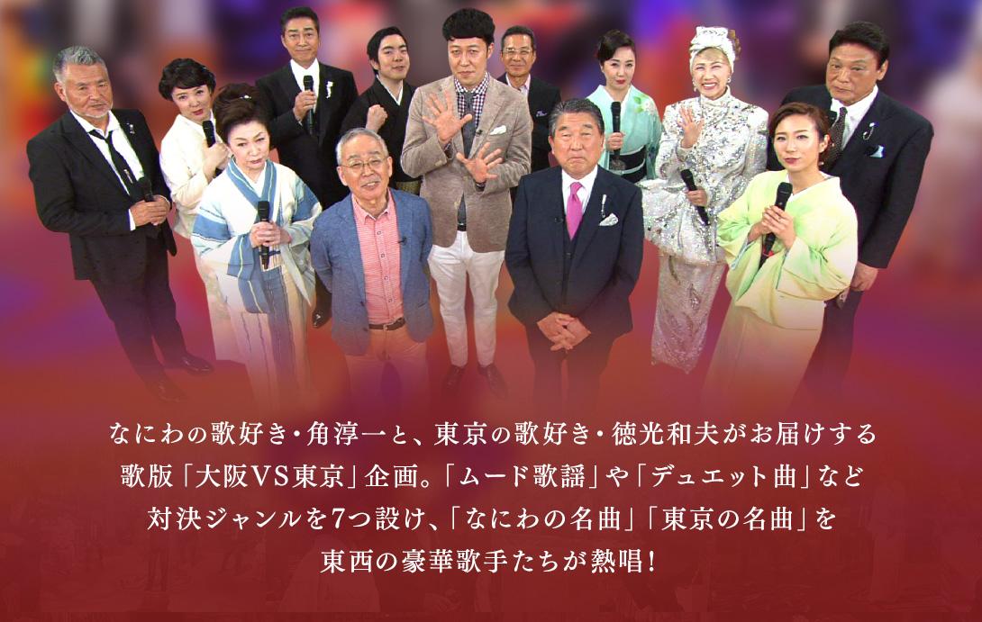 なにわの歌好き・角淳一と、東京の歌好き・徳光和夫がお届けする歌版「大阪VS東京」企画。「ムード歌謡」や「デュエット曲」など対決ジャンルを7つ設け、「なにわの名曲」「東京の名曲」を東西の豪華歌手たちが熱唱!