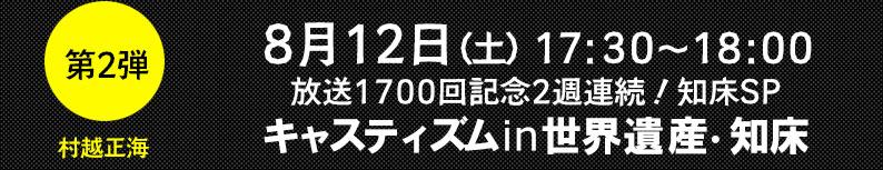 第2弾 8月12日(土)17:30~18:00 放送1700回記念2週連続!知床SP キャスティズムin世界遺産・知床