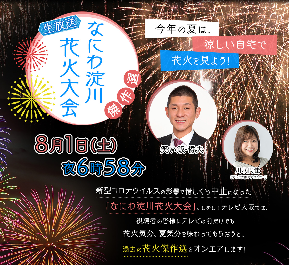 今年の夏は、涼しい自宅で花火を見よう!新型コロナウイルスの影響で惜しくも中止になった「なにわ淀川花火大会」。しかし!テレビ大阪では、視聴者の皆様にテレビの前だけでも花火気分、夏気分を味わってもらおうと、過去の花火傑作選をオンエアします!2020年8月1日(土)夜6時58分放送