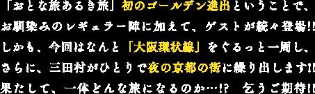 「おとな旅あるき旅」初のゴールデン進出ということで、お馴染みのレギュラー陣に加えて、ゲストが続々登場!!しかも、今回はなんと「大阪環状線」をぐるっと一周し、さらに、三田村がひとりで夜の京都の街に繰り出します!!果たして、一体どんな旅になるのか…!? 乞うご期待!!